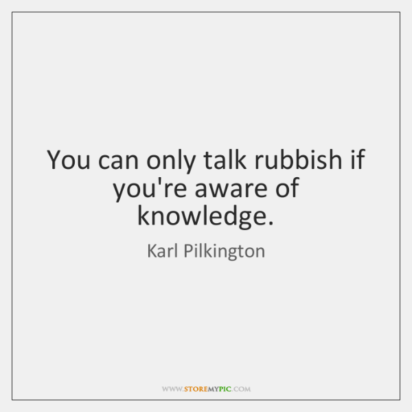You can only talk rubbish if you're aware of knowledge.