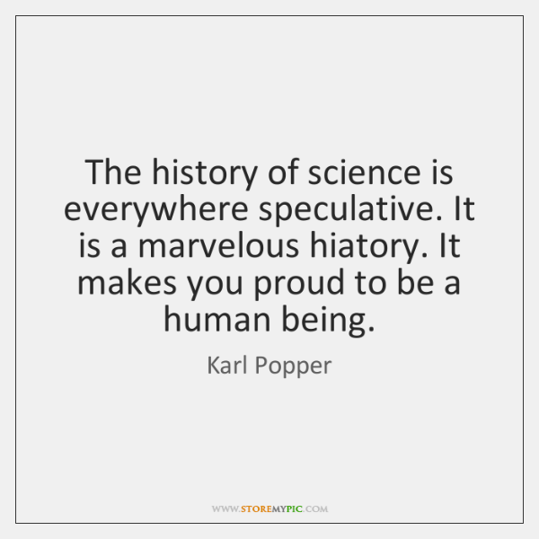 The history of science is everywhere speculative. It is a marvelous hiatory. ...