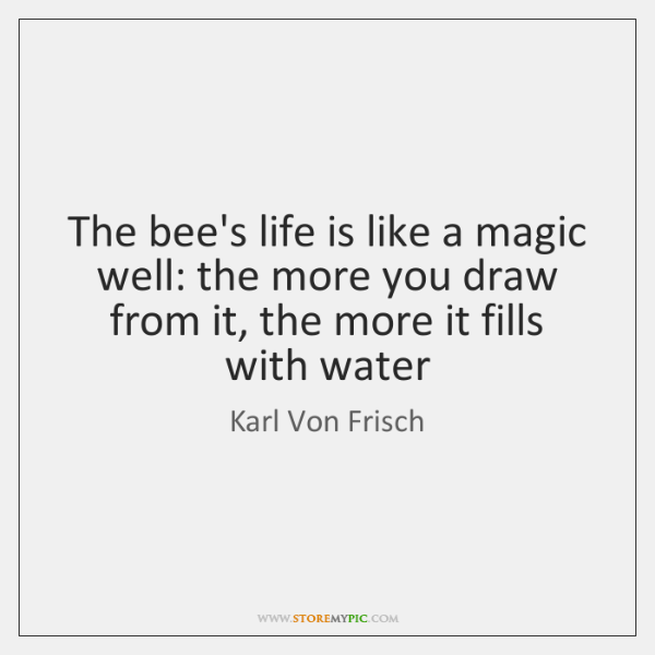 The bee's life is like a magic well: the more you draw ...