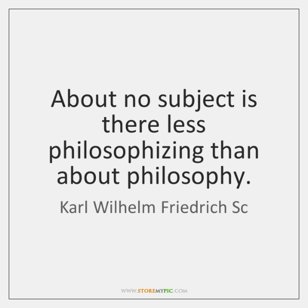 About no subject is there less philosophizing than about philosophy.