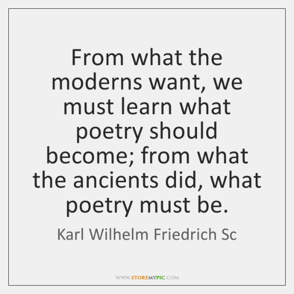 From what the moderns want, we must learn what poetry should become; ...