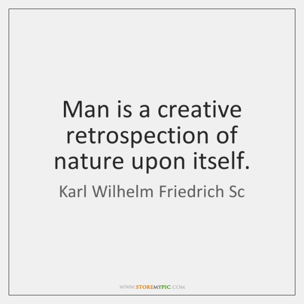 Man is a creative retrospection of nature upon itself.