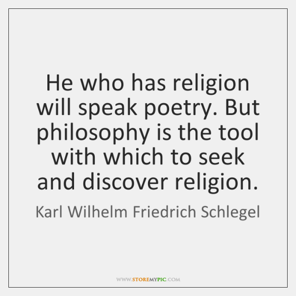 He who has religion will speak poetry. But philosophy is the tool ...