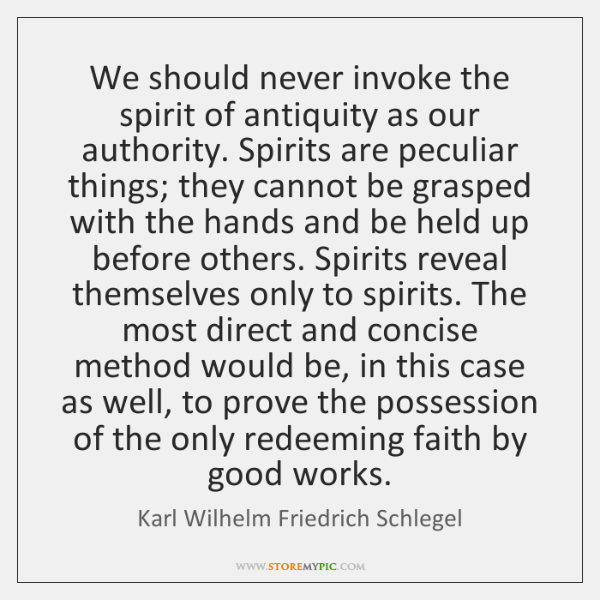 We should never invoke the spirit of antiquity as our authority. Spirits ...