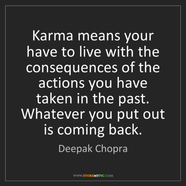 Deepak Chopra: Karma means your have to live with the consequences of...