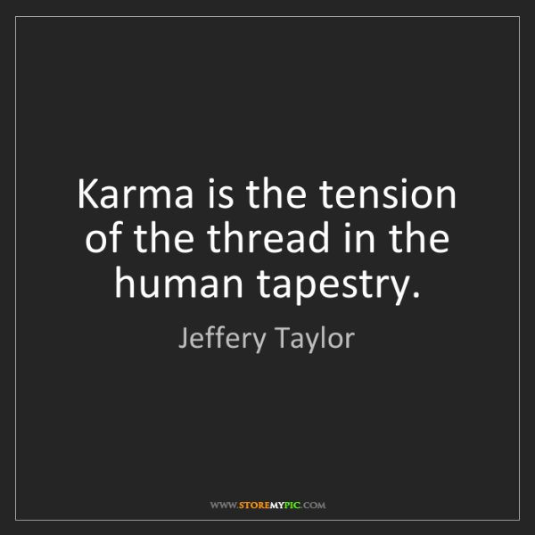 Jeffery Taylor: Karma is the tension of the thread in the human tapestry.