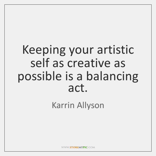 Keeping your artistic self as creative as possible is a balancing act.