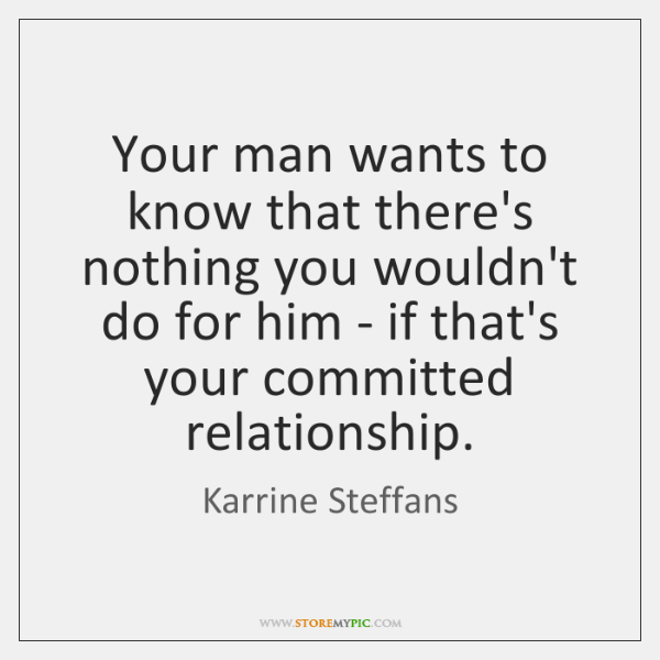 Your man wants to know that there's nothing you wouldn't do for ...