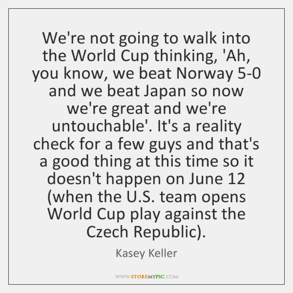 We're not going to walk into the World Cup thinking, 'Ah, you ...