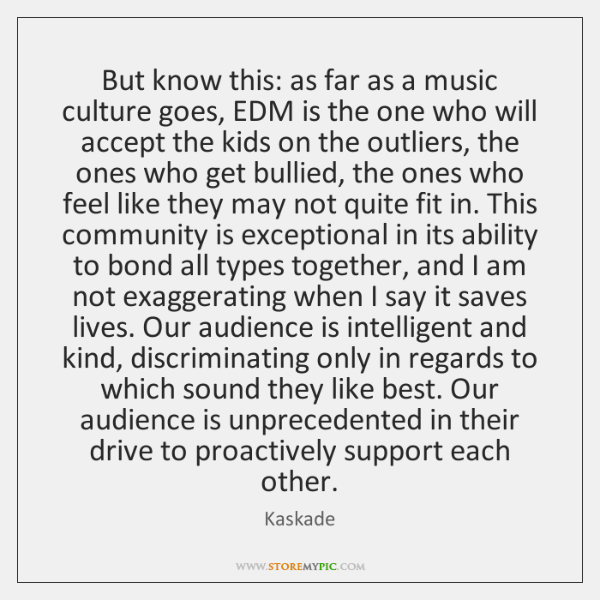 But know this: as far as a music culture goes, EDM is ...
