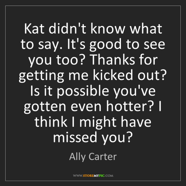 Ally Carter: Kat didn't know what to say. It's good to see you too?...