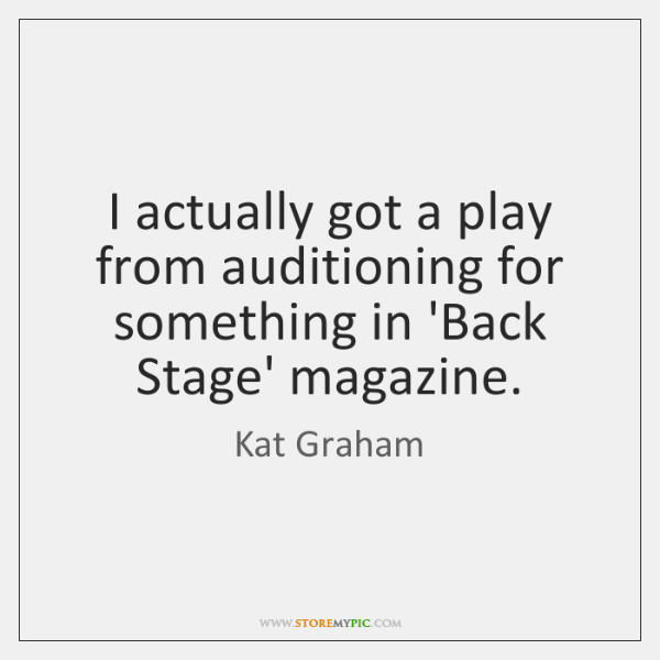 I actually got a play from auditioning for something in 'Back Stage' ...