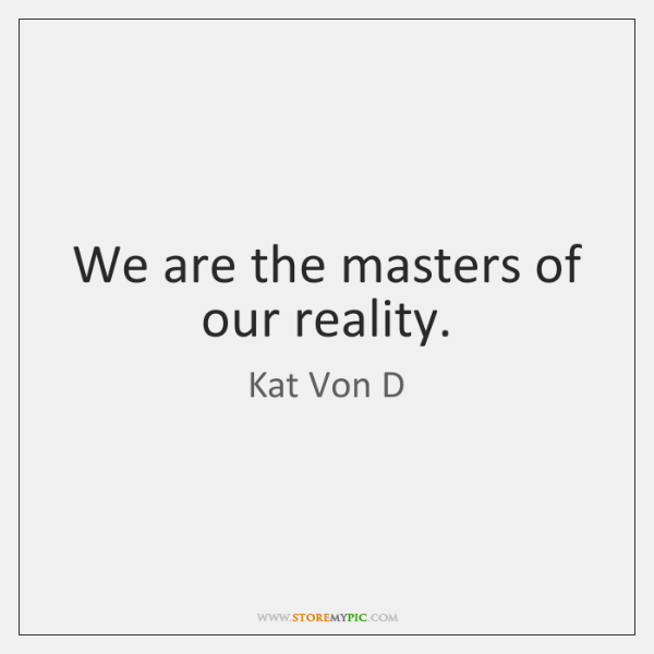 We are the masters of our reality.
