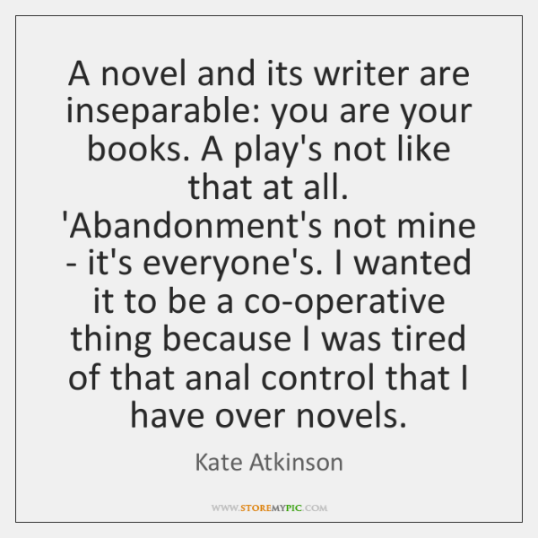 A novel and its writer are inseparable: you are your books. A ...
