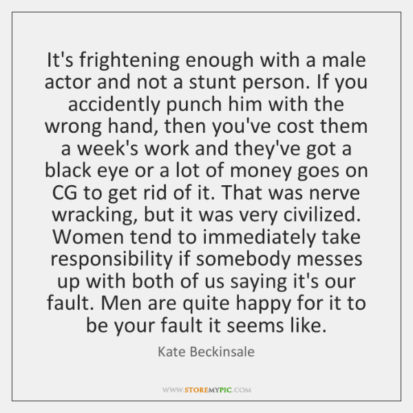 It's frightening enough with a male actor and not a stunt person. ...