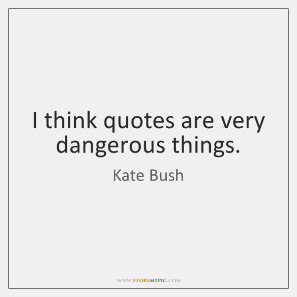 I think quotes are very dangerous things.