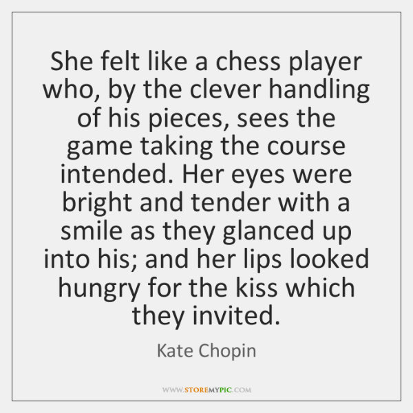 She felt like a chess player who, by the clever handling of ...