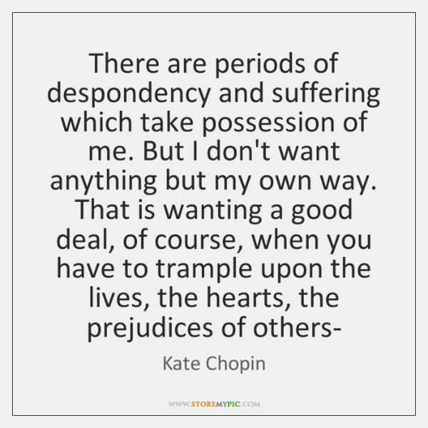 There are periods of despondency and suffering which take possession of me. ...