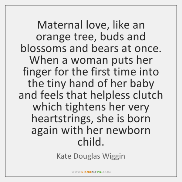 Maternal love, like an orange tree, buds and blossoms and bears at ...
