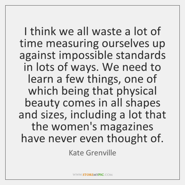 I think we all waste a lot of time measuring ourselves up ...