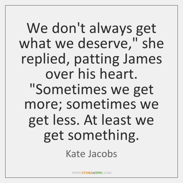 """We don't always get what we deserve,"""" she replied, patting James over ..."""