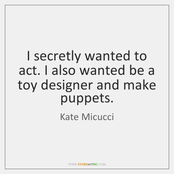 I secretly wanted to act. I also wanted be a toy designer ...
