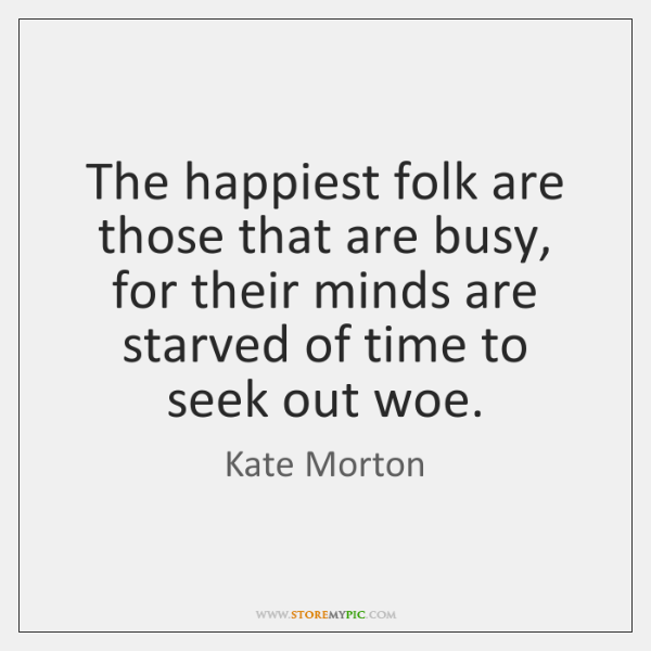 The happiest folk are those that are busy, for their minds are ...