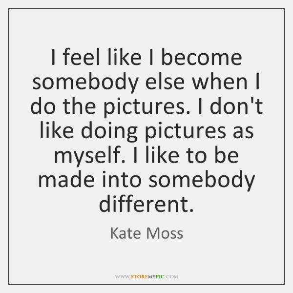 I feel like I become somebody else when I do the pictures. ...