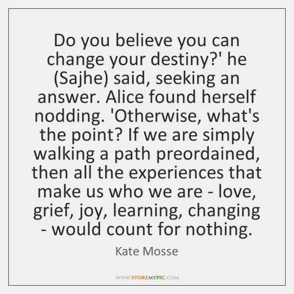 Do you believe you can change your destiny?' he (Sajhe) said, ...