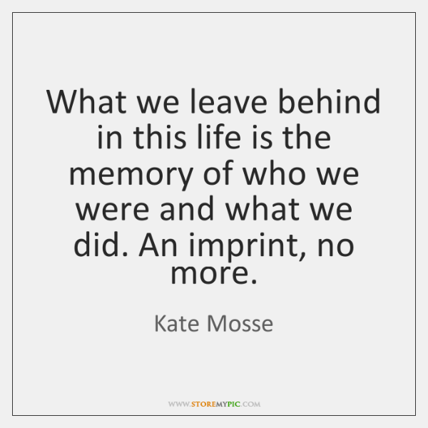 What we leave behind in this life is the memory of who ...