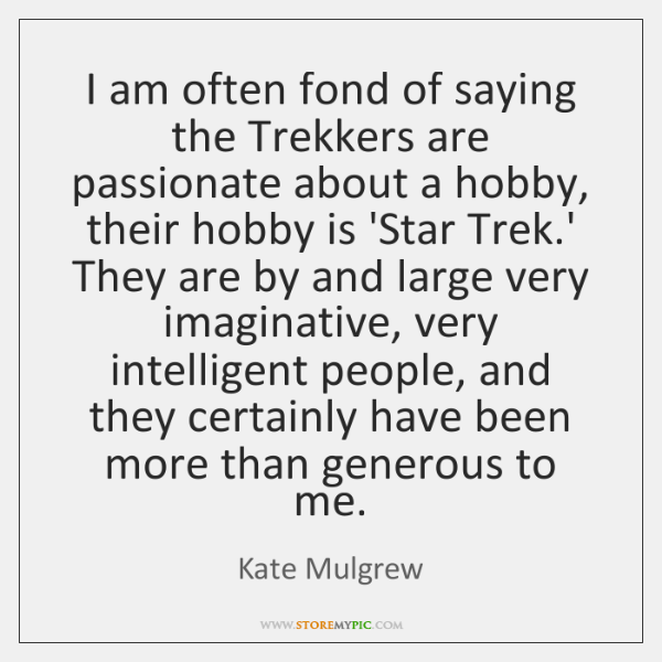 I am often fond of saying the Trekkers are passionate about a ...