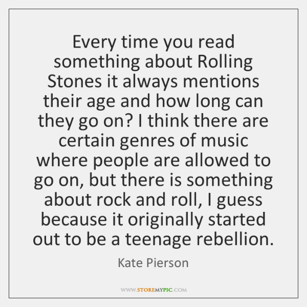 Every time you read something about Rolling Stones it always mentions their ...