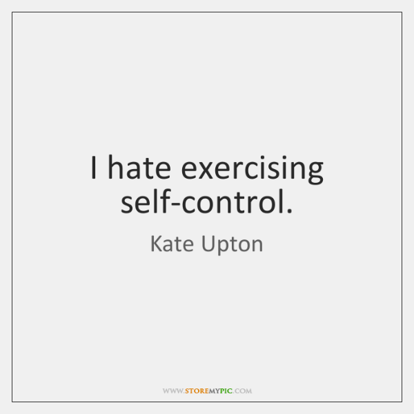 I hate exercising self-control.