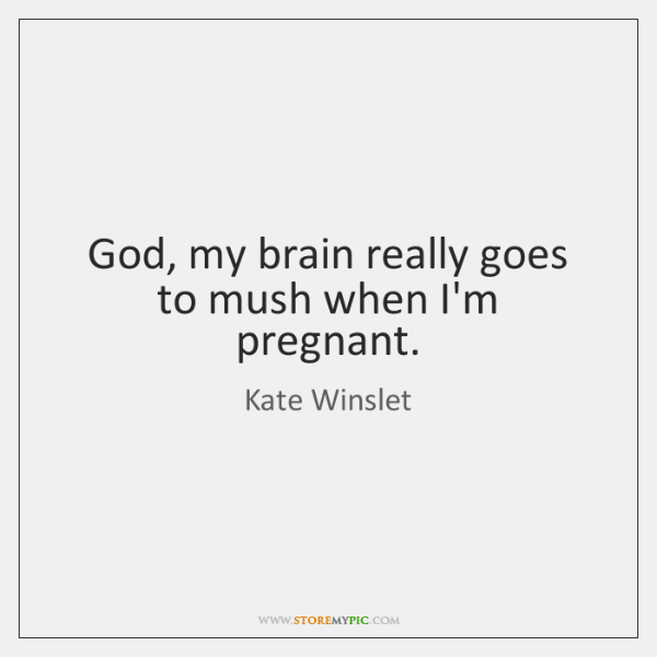 God, my brain really goes to mush when I'm pregnant.