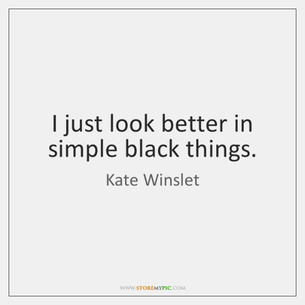 I just look better in simple black things.