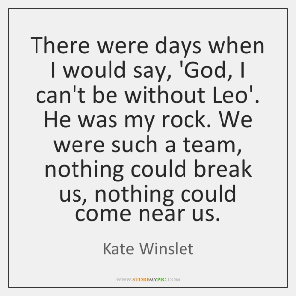 There were days when I would say, 'God, I can't be without ...