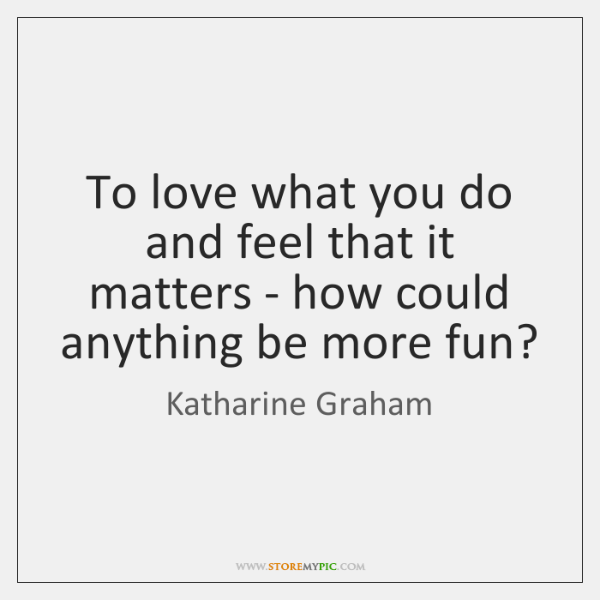 To love what you do and feel that it matters - how ...