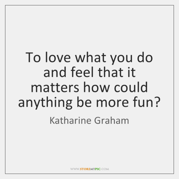 To love what you do and feel that it matters how could ...
