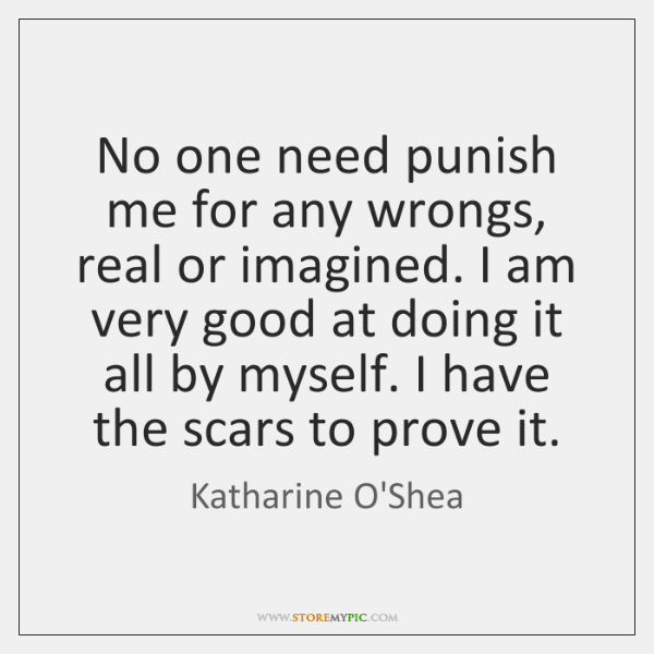 No one need punish me for any wrongs, real or imagined. I ...