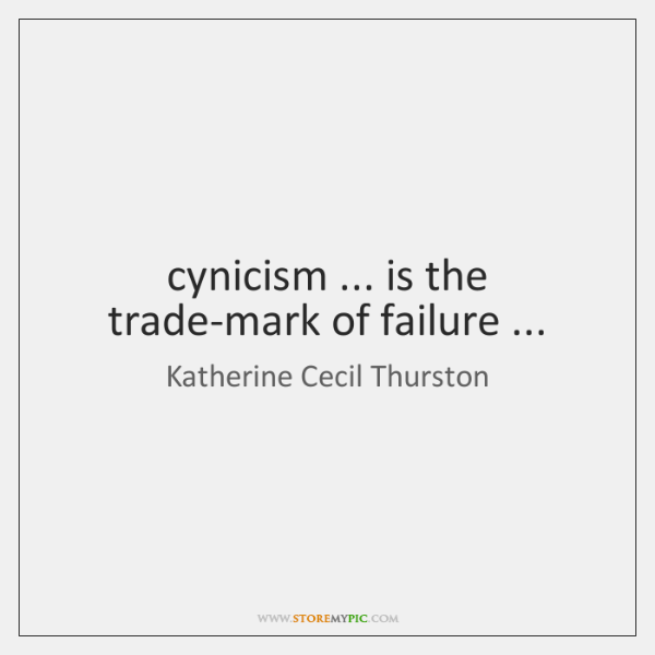 cynicism ... is the trade-mark of failure ...
