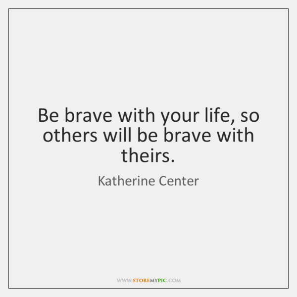 Be brave with your life, so others will be brave with theirs.
