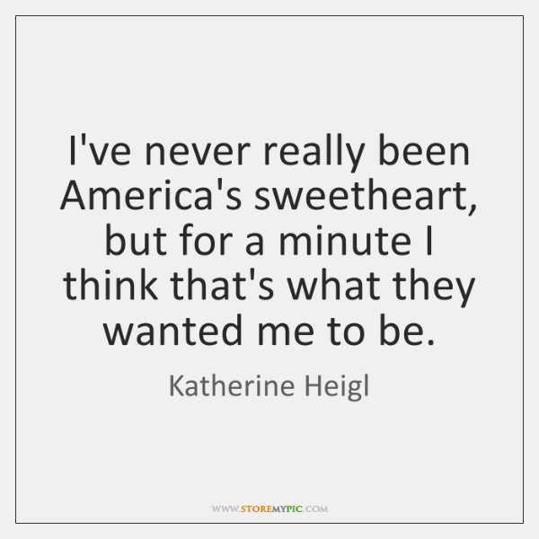 I've never really been America's sweetheart, but for a minute I think ...