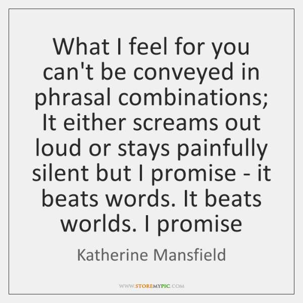 What I feel for you can't be conveyed in phrasal combinations; It ...