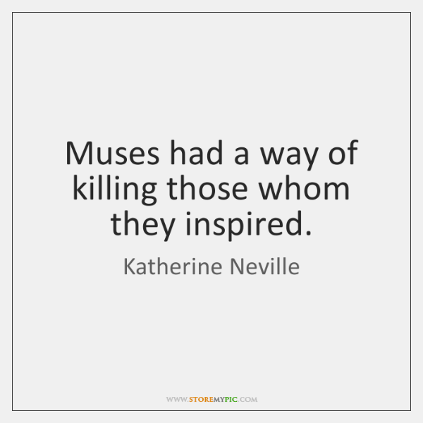Muses had a way of killing those whom they inspired.
