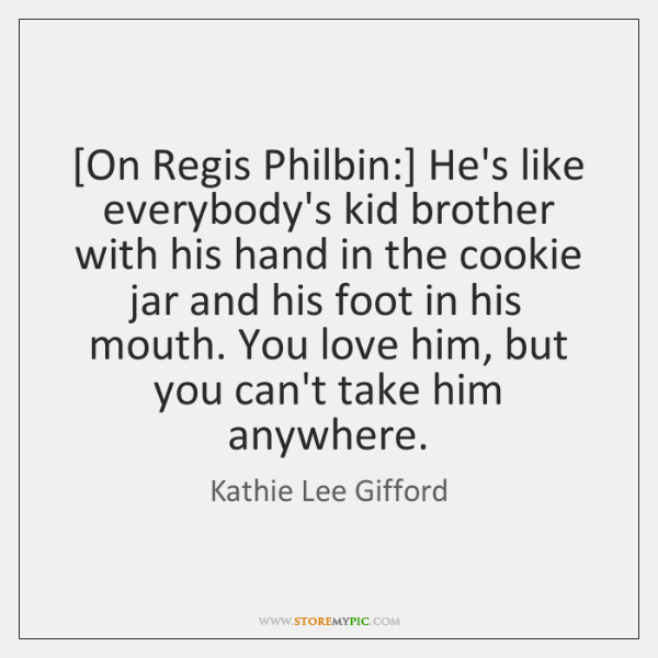 [On Regis Philbin:] He's like everybody's kid brother with his hand in ...