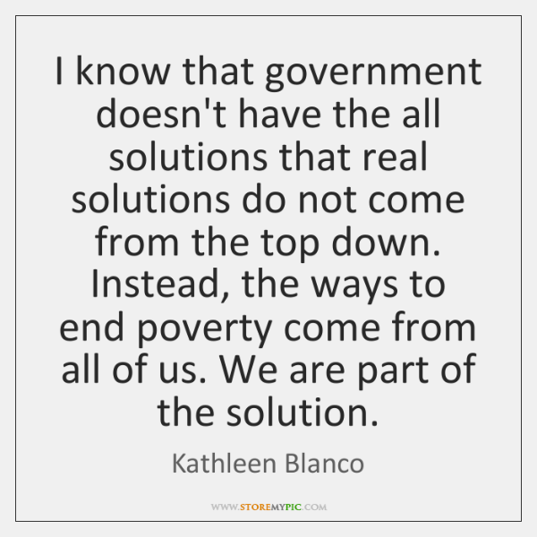 I know that government doesn't have the all solutions that real solutions ...