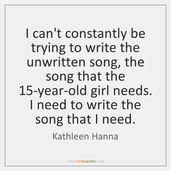 I can't constantly be trying to write the unwritten song, the song ...