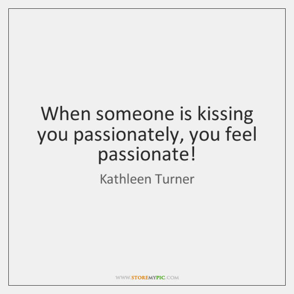 When someone is kissing you passionately, you feel passionate!