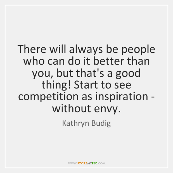 There will always be people who can do it better than you, ...