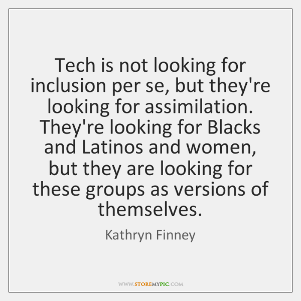 Tech is not looking for inclusion per se, but they're looking for ...